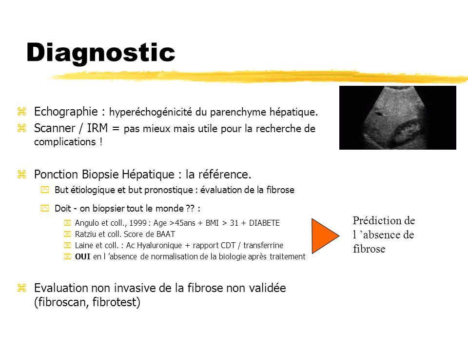 Diagnostic zEchographie : hyperéchogénicité du parenchyme hépatique. zScanner / IRM = pas mieux mais utile pour la recherche de complications ! zPonct