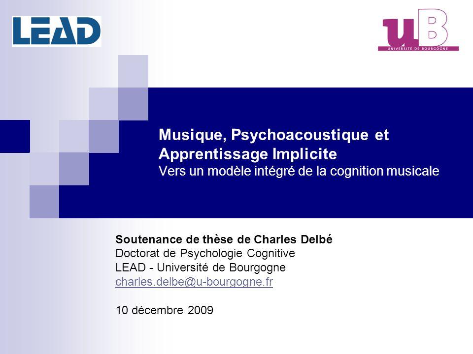 Musique, Psychoacoustique et Apprentissage Implicite Vers un modèle intégré de la cognition musicale Soutenance de thèse de Charles Delbé Doctorat de Psychologie Cognitive LEAD - Université de Bourgogne charles.delbe@u-bourgogne.fr 10 décembre 2009