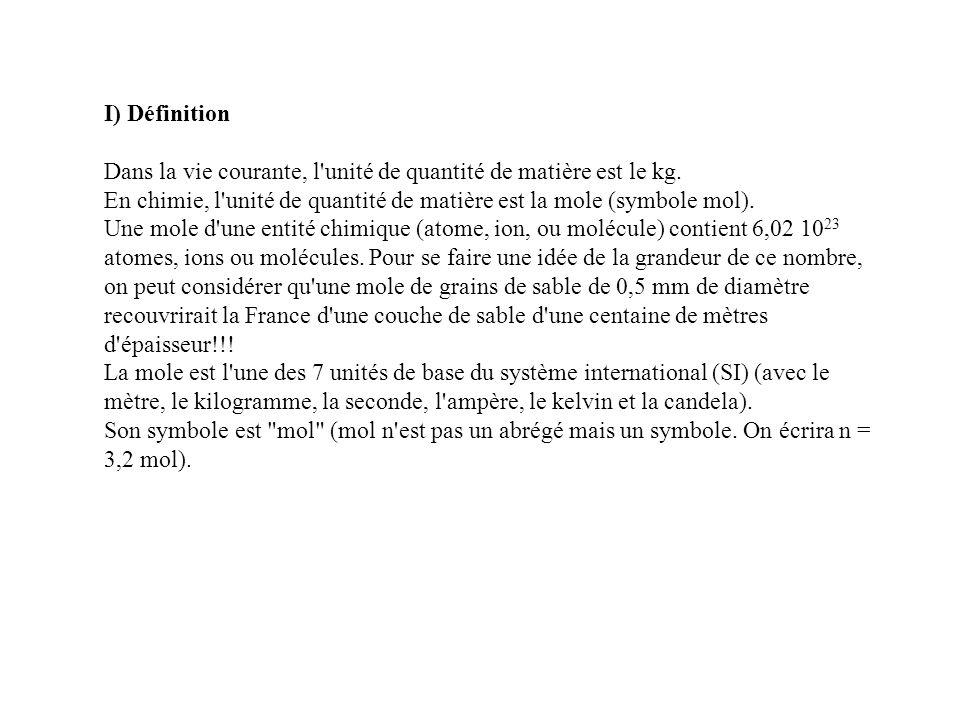I) Définition Dans la vie courante, l'unité de quantité de matière est le kg. En chimie, l'unité de quantité de matière est la mole (symbole mol). Une