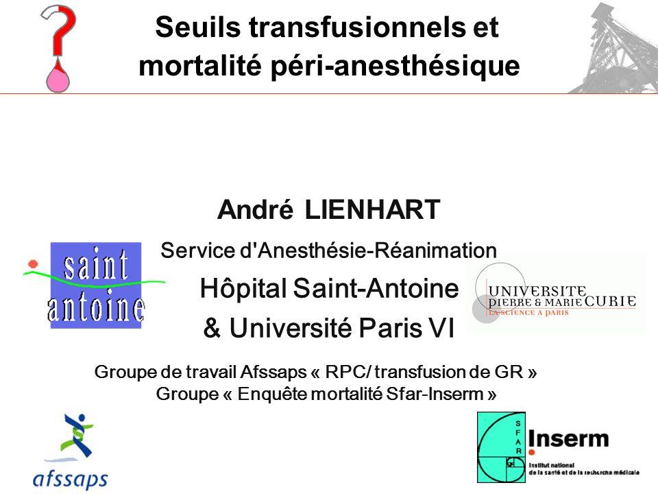 André LIENHART Service d Anesthésie-Réanimation Hôpital Saint-Antoine & Université Paris VI mortalité péri-anesthésique Seuils transfusionnelset Groupe de travail Afssaps « RPC/ transfusion de GR » Groupe « Enquête mortalité Sfar-Inserm »