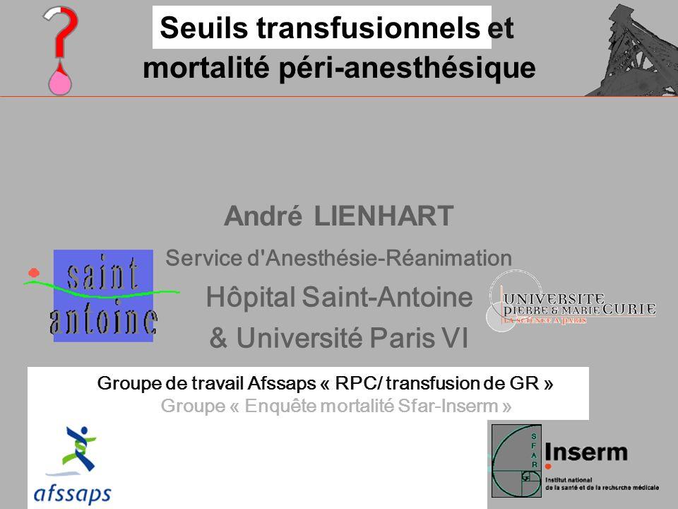 André LIENHART Service d Anesthésie-Réanimation Hôpital Saint-Antoine & Université Paris VI Seuils transfusionnelset mortalité péri-anesthésique Groupe « Enquête mortalité Sfar-Inserm » Groupe de travail Afssaps « RPC/ transfusion de GR »