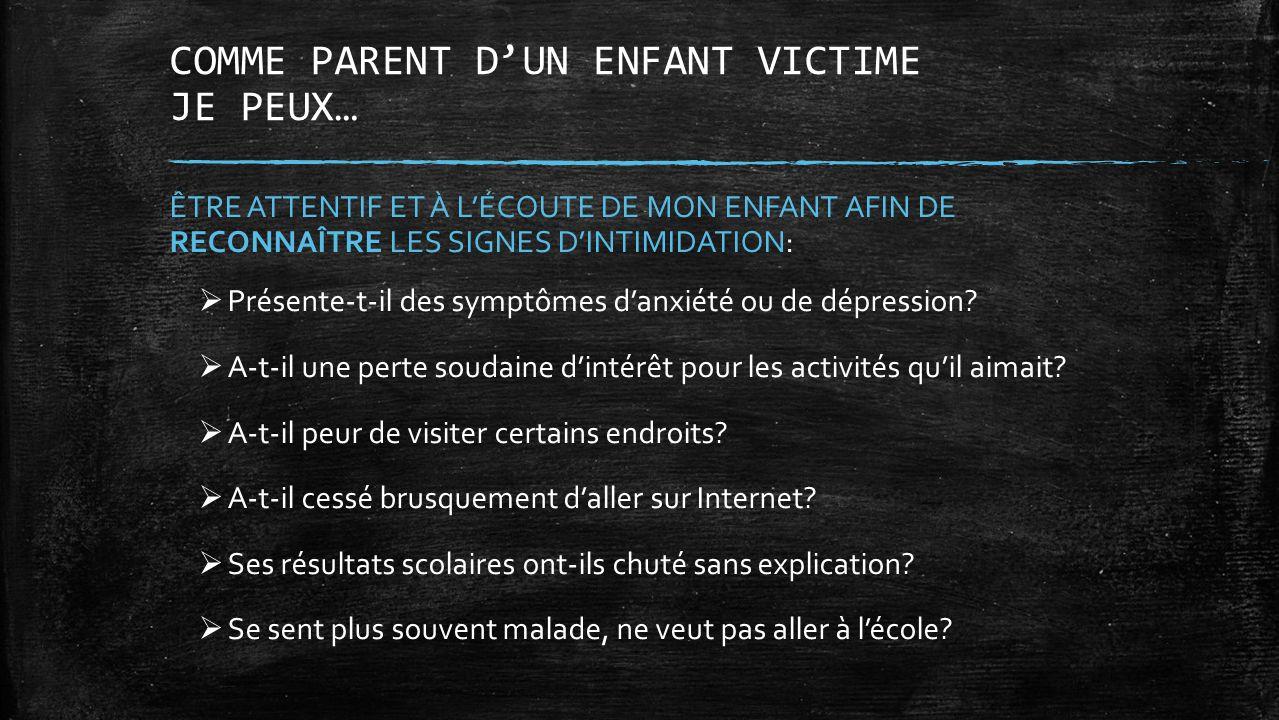 COMME PARENT DUN ENFANT VICTIME JE PEUX… ÊTRE ATTENTIF ET À LÉCOUTE DE MON ENFANT AFIN DE RECONNAÎTRE LES SIGNES DINTIMIDATION: Présente-t-il des symp