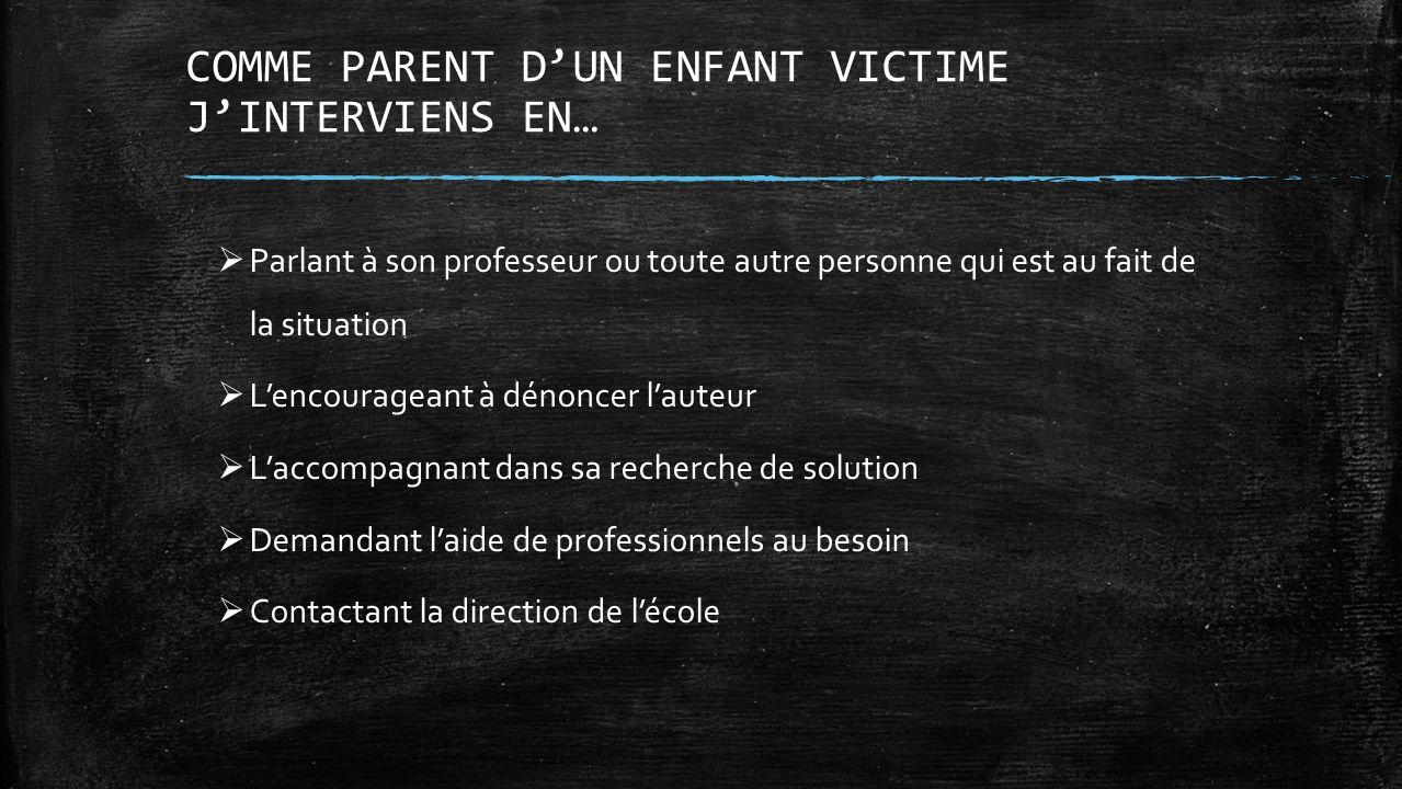 COMME PARENT DUN ENFANT VICTIME JINTERVIENS EN… Parlant à son professeur ou toute autre personne qui est au fait de la situation Lencourageant à dénon
