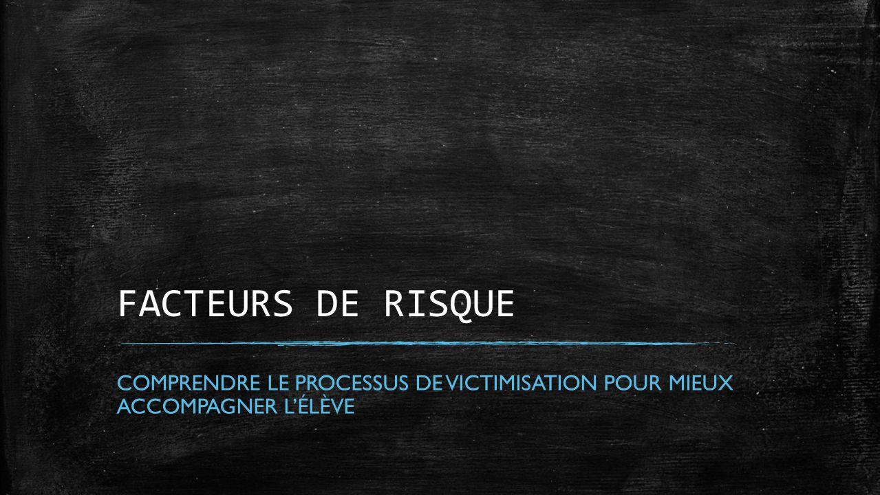 FACTEURS DE RISQUE COMPRENDRE LE PROCESSUS DE VICTIMISATION POUR MIEUX ACCOMPAGNER LÉLÈVE