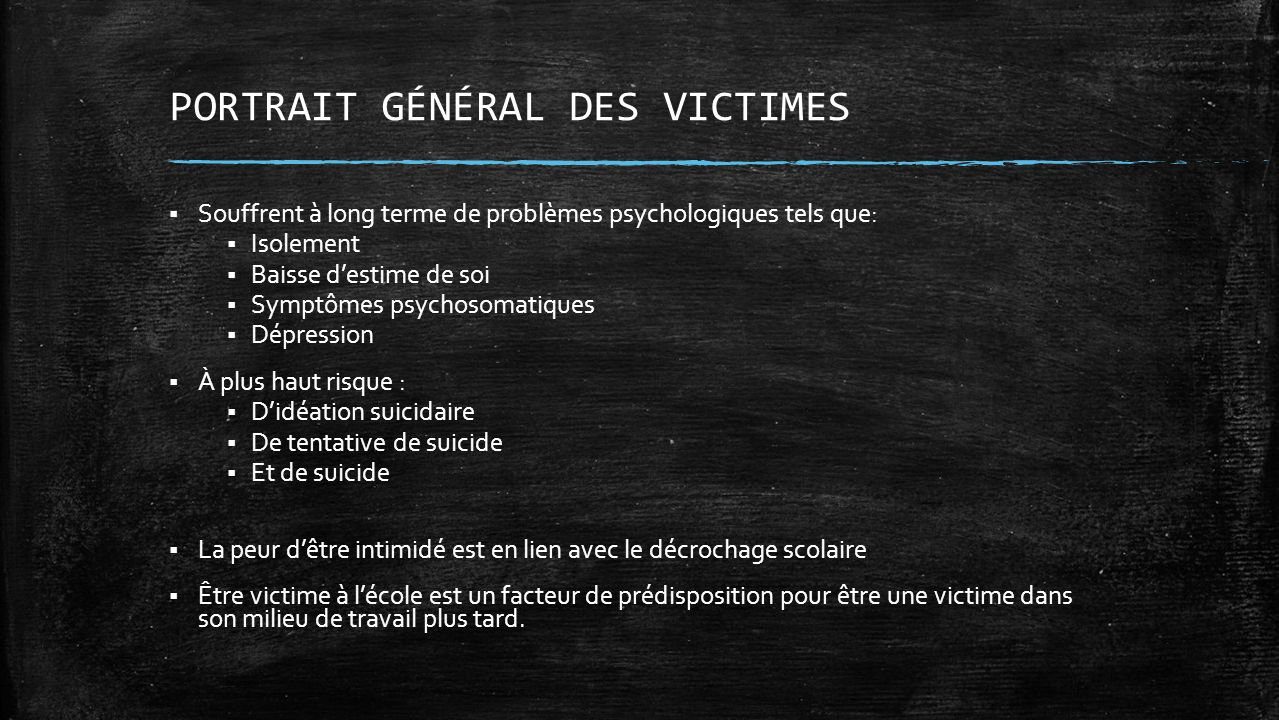 PORTRAIT GÉNÉRAL DES VICTIMES Souffrent à long terme de problèmes psychologiques tels que: Isolement Baisse destime de soi Symptômes psychosomatiques