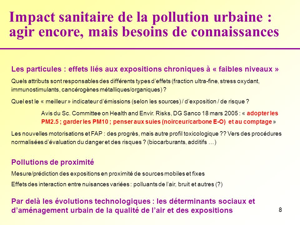 8 Impact sanitaire de la pollution urbaine : agir encore, mais besoins de connaissances Les particules : effets liés aux expositions chroniques à « faibles niveaux » Quels attributs sont responsables des différents types deffets (fraction ultra-fine, stress oxydant, immunostimulants, cancérogènes métalliques/organiques) .