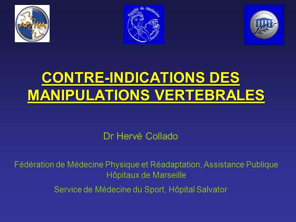 CONTRE-INDICATIONS DES MANIPULATIONS VERTEBRALES Dr Hervé Collado Fédération de Médecine Physique et Réadaptation, Assistance Publique Hôpitaux de Mar