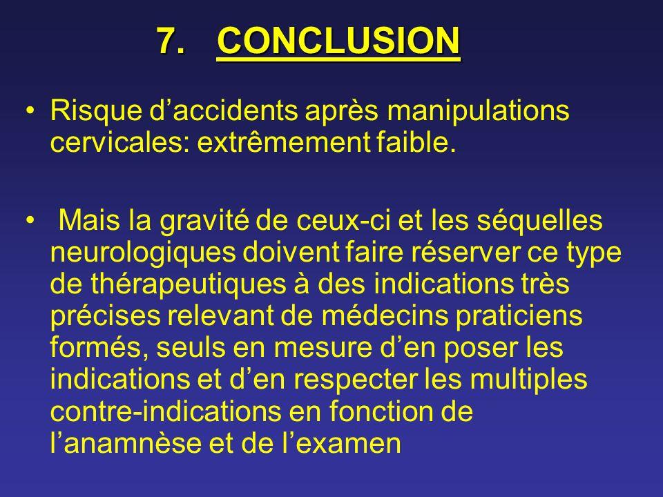 7.CONCLUSION Risque daccidents après manipulations cervicales: extrêmement faible. Mais la gravité de ceux-ci et les séquelles neurologiques doivent f