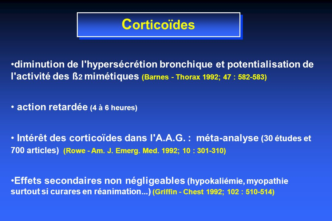 C orticoïdes diminution de l hypersécrétion bronchique et potentialisation de l activité des ß 2 mimétiques (Barnes - Thorax 1992; 47 : 582-583) action retardée (4 à 6 heures) Intérêt des corticoïdes dans l A.A.G.