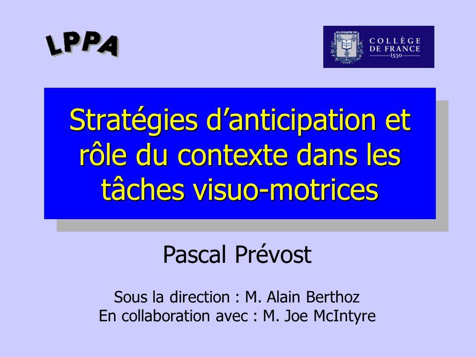 Stratégies danticipation et rôle du contexte dans les tâches visuo-motrices Pascal Prévost Sous la direction : M. Alain Berthoz En collaboration avec