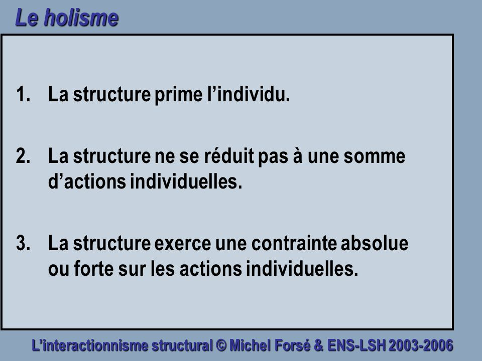 Linteractionnisme structural © Michel Forsé & ENS-LSH 2003-2006 Le holisme 1.La structure prime lindividu. 2.La structure ne se réduit pas à une somme