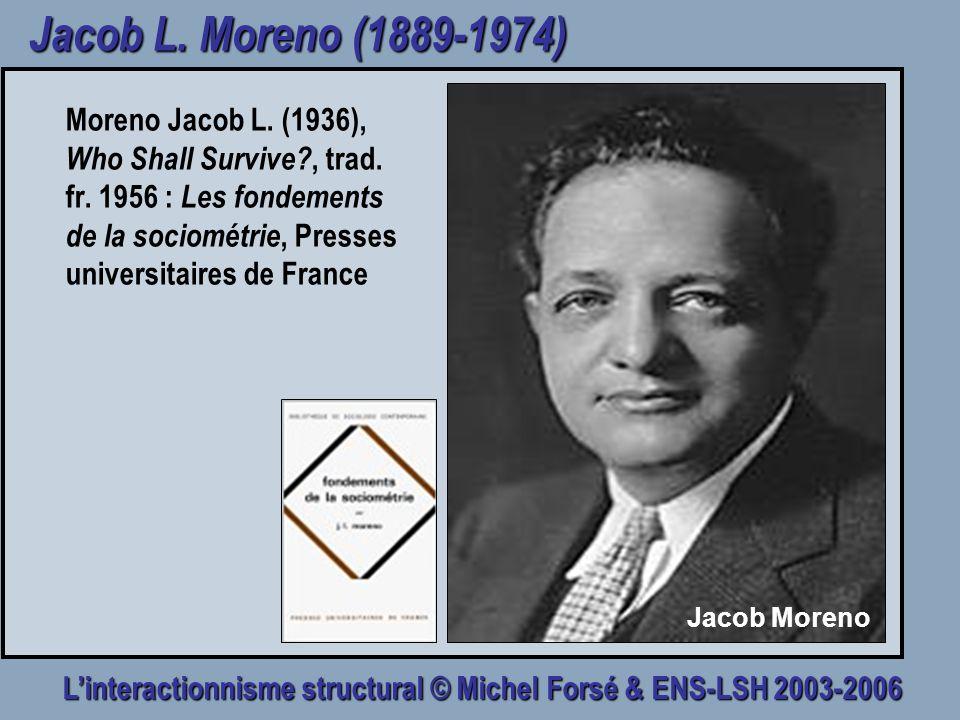 Linteractionnisme structural © Michel Forsé & ENS-LSH 2003-2006 Jacob L. Moreno (1889-1974) Moreno Jacob L. (1936), Who Shall Survive?, trad. fr. 1956