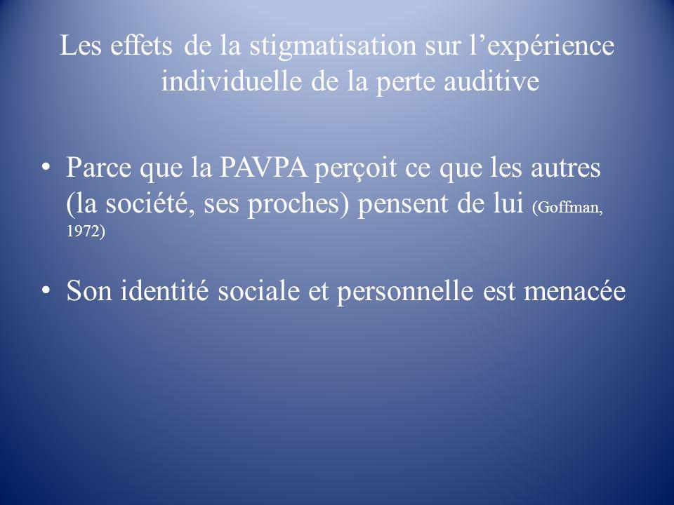 Les effets de la stigmatisation sur lexpérience individuelle de la perte auditive Parce que la PAVPA perçoit ce que les autres (la société, ses proche