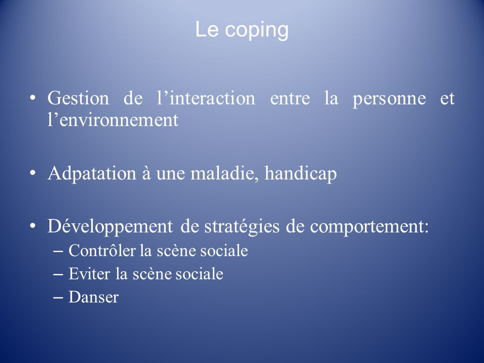 Le coping Gestion de linteraction entre la personne et lenvironnement Adpatation à une maladie, handicap Développement de stratégies de comportement: