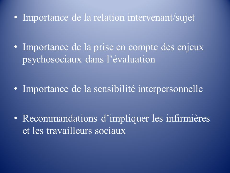 Importance de la relation intervenant/sujet Importance de la prise en compte des enjeux psychosociaux dans lévaluation Importance de la sensibilité in