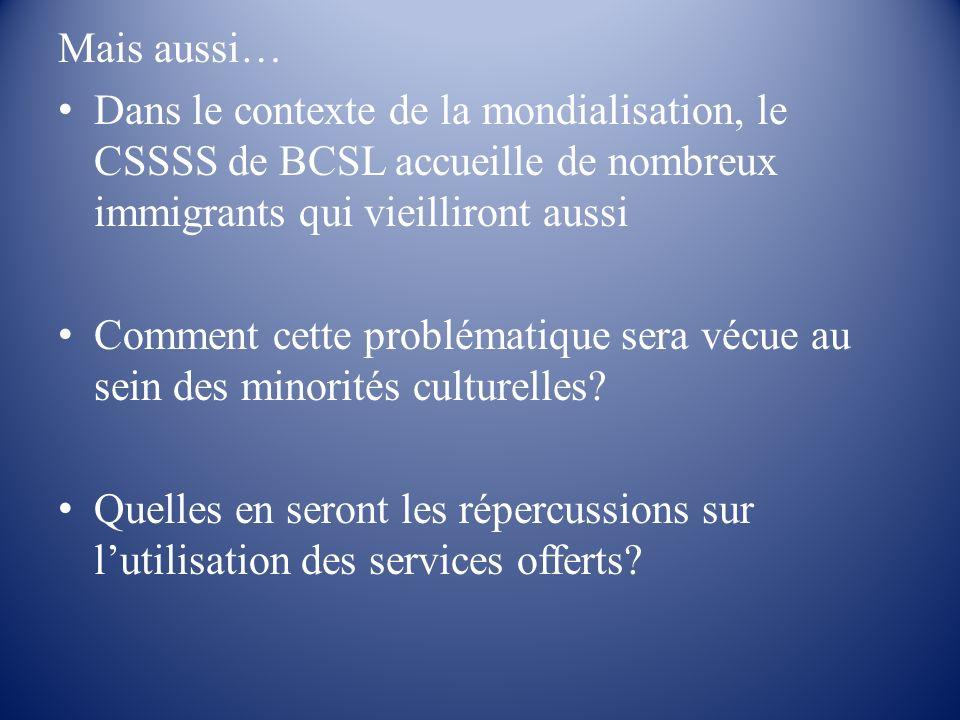 Mais aussi… Dans le contexte de la mondialisation, le CSSSS de BCSL accueille de nombreux immigrants qui vieilliront aussi Comment cette problématique