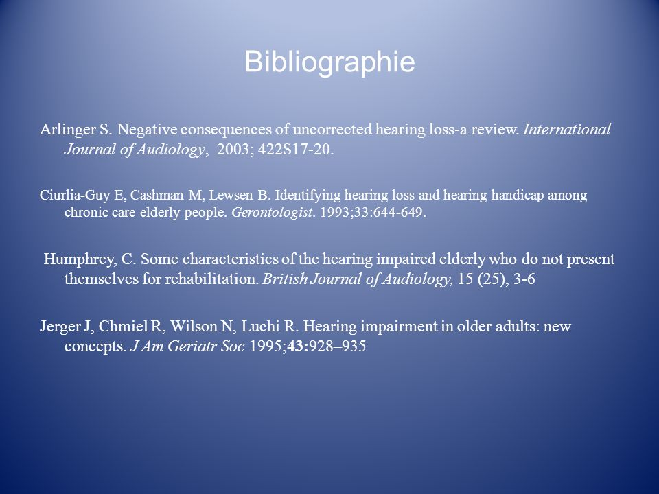 Bibliographie Arlinger S. Negative consequences of uncorrected hearing loss-a review. International Journal of Audiology, 2003; 422S17-20. Ciurlia-Guy