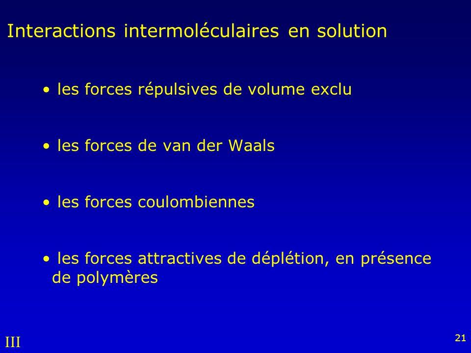 21 Interactions intermoléculaires en solution les forces répulsives de volume exclu les forces de van der Waals les forces coulombiennes les forces attractives de déplétion, en présence de polymères III