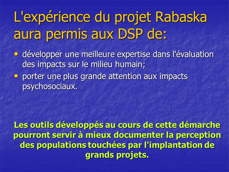 L expérience du projet Rabaska aura permis aux DSP de: développer une meilleure expertise dans l évaluation des impacts sur le milieu humain; développer une meilleure expertise dans l évaluation des impacts sur le milieu humain; porter une plus grande attention aux impacts psychosociaux.