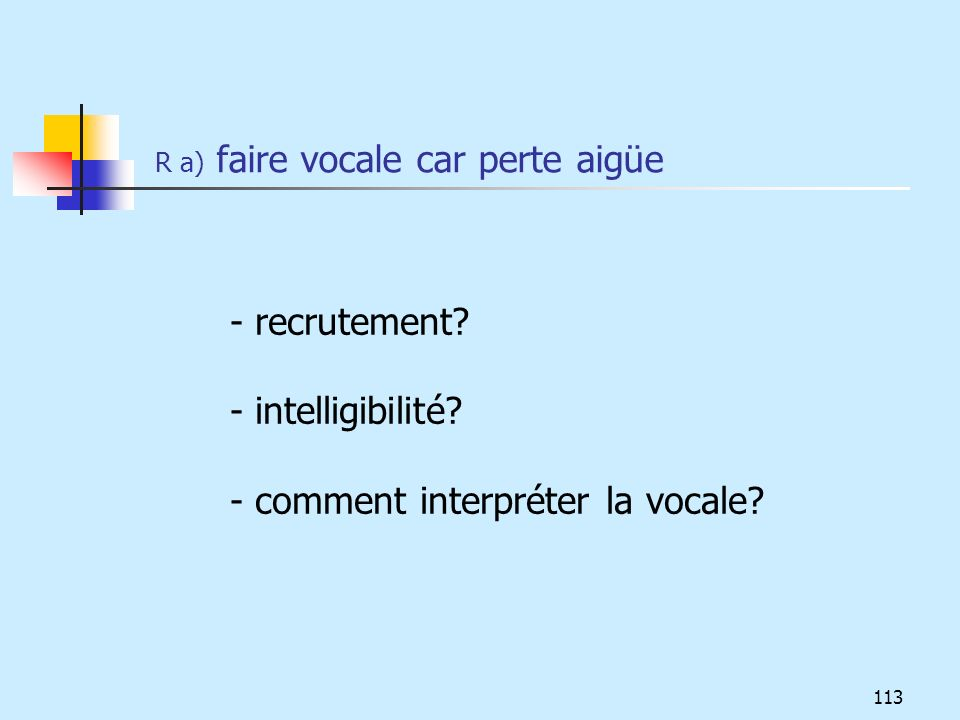 R a) faire vocale car perte aigüe - recrutement? - intelligibilité? - comment interpréter la vocale? 113