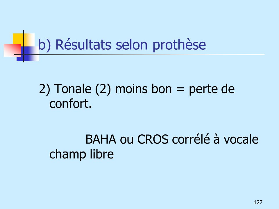 b) Résultats selon prothèse 2) Tonale (2) moins bon = perte de confort. BAHA ou CROS corrélé à vocale champ libre 127