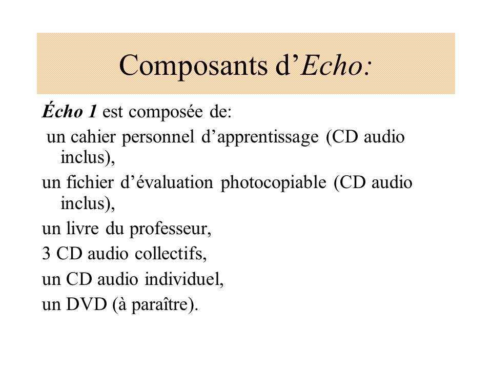 Composants dEcho: Écho 1 est composée de: un cahier personnel dapprentissage (CD audio inclus), un fichier dévaluation photocopiable (CD audio inclus)
