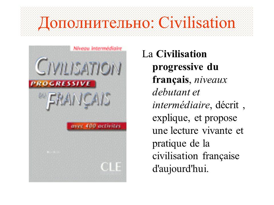 Дополнительно: Civilisation La Civilisation progressive du français, niveaux debutant et intermédiaire, décrit, explique, et propose une lecture vivan
