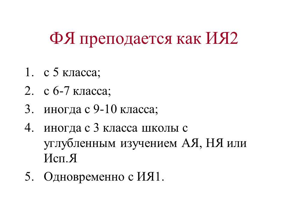 ФЯ преподается как ИЯ2 1.с 5 класса; 2.с 6-7 класса; 3.иногда с 9-10 класса; 4.иногда с 3 класса школы с углубленным изучением АЯ, НЯ или Исп.Я 5.Одно