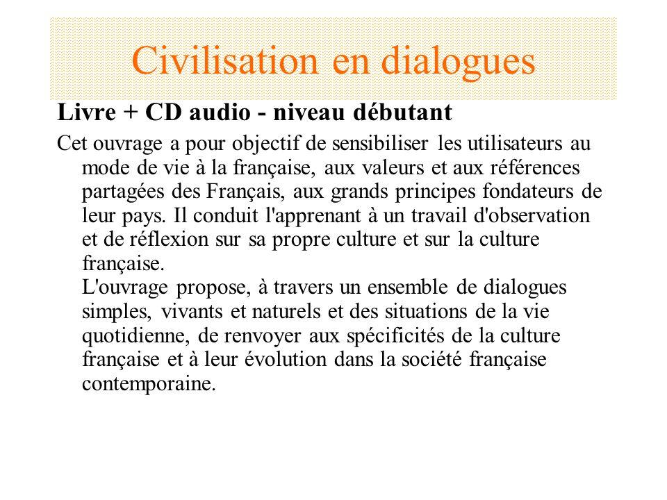 Civilisation en dialogues Livre + CD audio - niveau débutant Cet ouvrage a pour objectif de sensibiliser les utilisateurs au mode de vie à la français