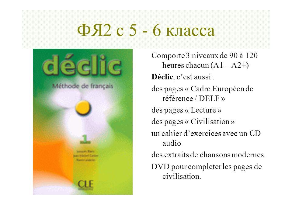 ФЯ2 с 5 - 6 класса Сomporte 3 niveaux de 90 à 120 heures chacun (А1 – А2+) Déclic, cest aussi : des pages « Cadre Européen de référence / DELF » des p