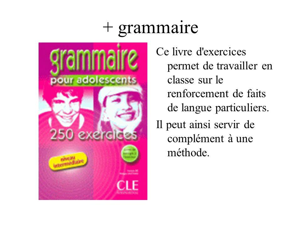 + grammaire Ce livre d'exercices permet de travailler en classe sur le renforcement de faits de langue particuliers. Il peut ainsi servir de complémen