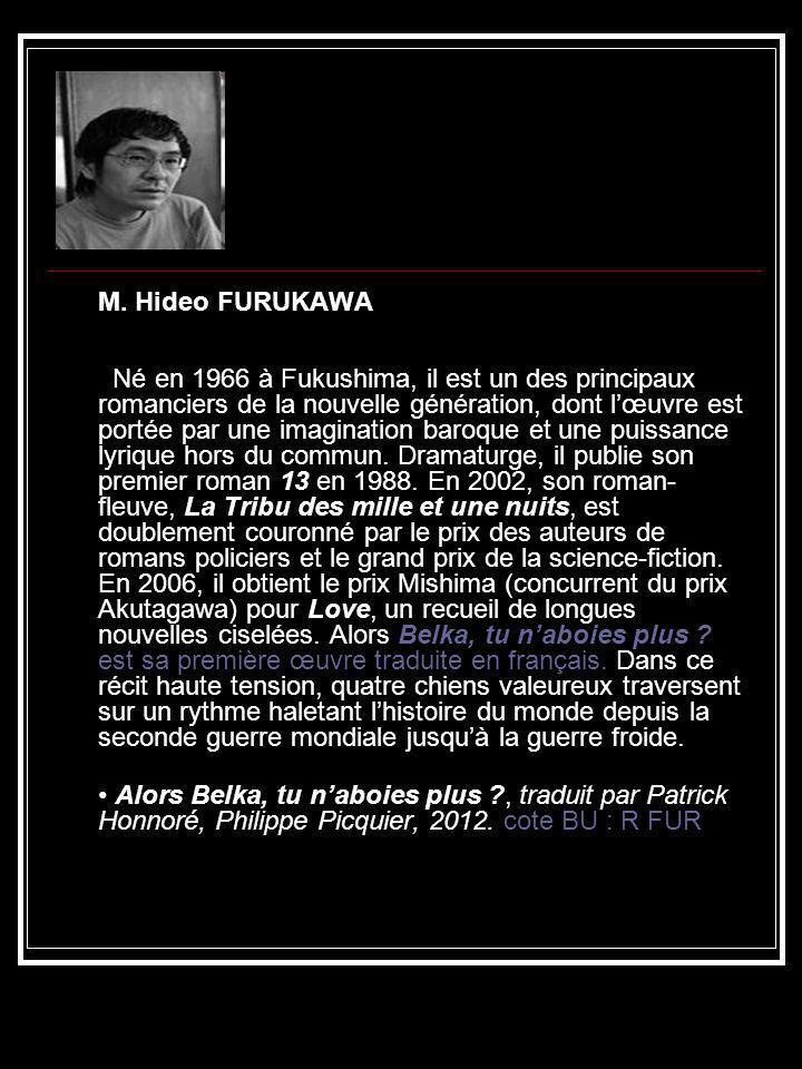 M. Hideo FURUKAWA Né en 1966 à Fukushima, il est un des principaux romanciers de la nouvelle génération, dont lœuvre est portée par une imagination ba