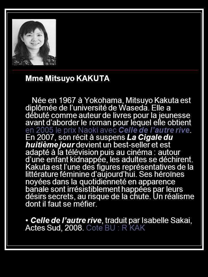 Mme Mitsuyo KAKUTA Née en 1967 à Yokohama, Mitsuyo Kakuta est diplômée de luniversité de Waseda. Elle a débuté comme auteur de livres pour la jeunesse