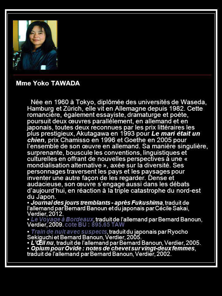 Mme Yoko TAWADA Née en 1960 à Tokyo, diplômée des universités de Waseda, Hamburg et Zürich, elle vit en Allemagne depuis 1982. Cette romancière, égale