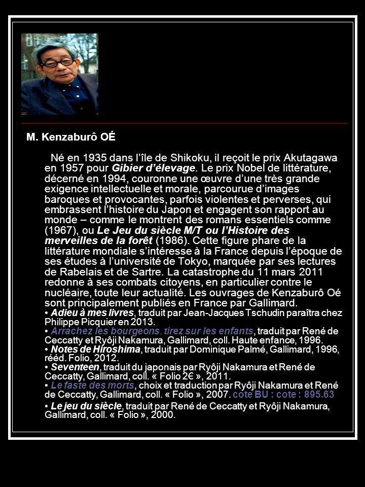 M. Kenzaburô OÉ Né en 1935 dans lîle de Shikoku, il reçoit le prix Akutagawa en 1957 pour Gibier délevage. Le prix Nobel de littérature, décerné en 19