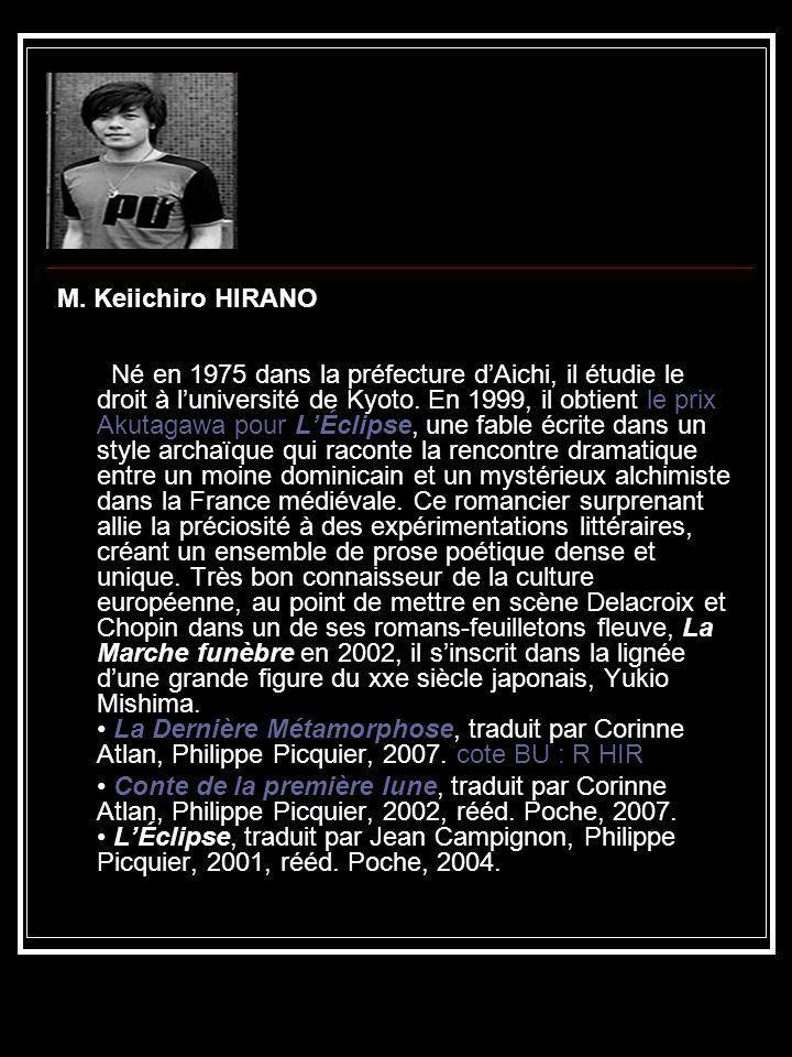 M. Keiichiro HIRANO Né en 1975 dans la préfecture dAichi, il étudie le droit à luniversité de Kyoto. En 1999, il obtient le prix Akutagawa pour LÉclip