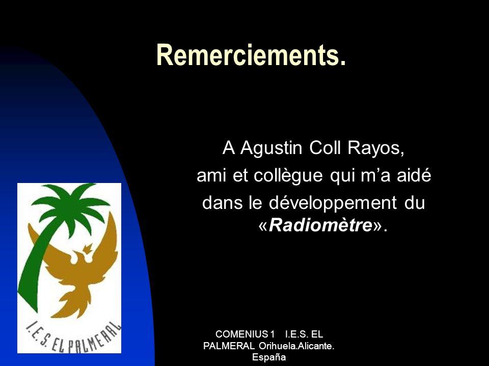 COMENIUS 1 I.E.S. EL PALMERAL Orihuela.Alicante. España Remerciements. A Agustin Coll Rayos, ami et collègue qui ma aidé dans le développement du «Rad