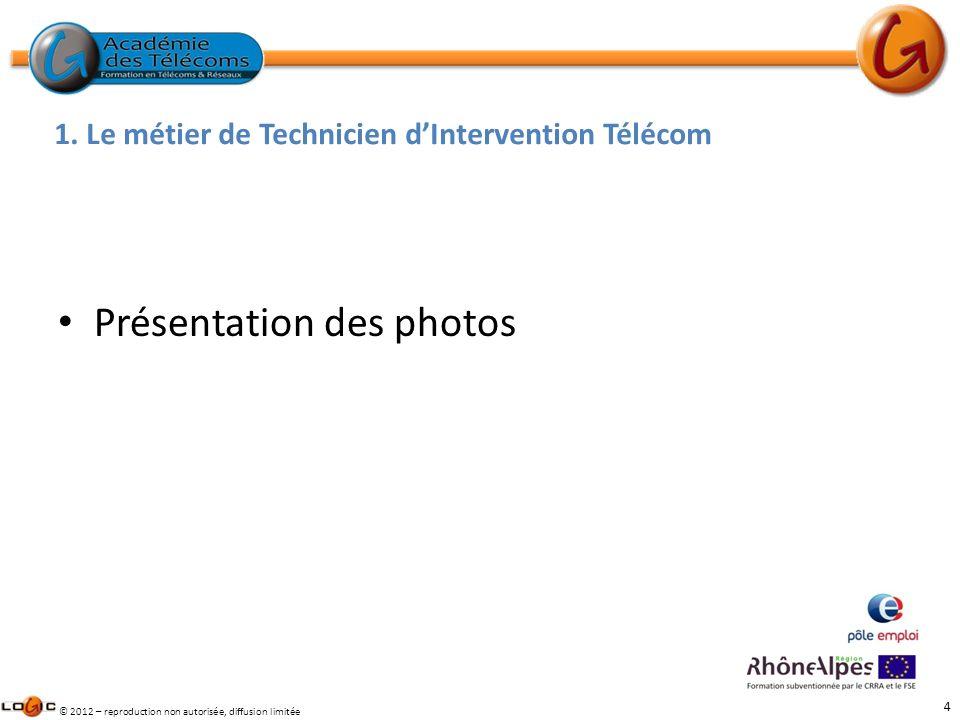 4 © 2012 – reproduction non autorisée, diffusion limitée 1. Le métier de Technicien dIntervention Télécom Présentation des photos