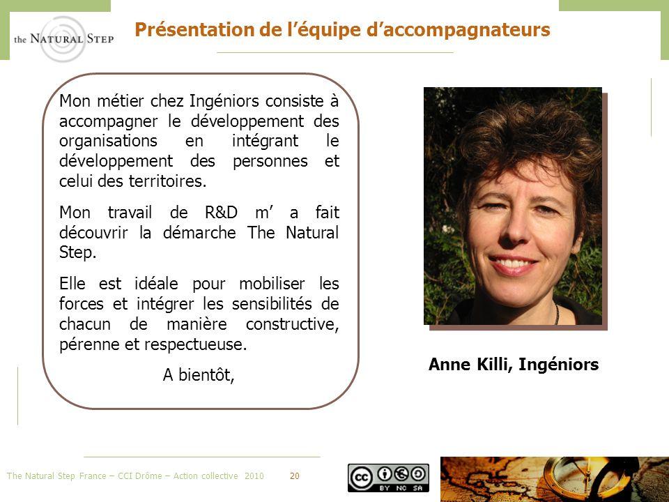 The Natural Step France – CCI Drôme – Action collective 201020 Présentation de léquipe daccompagnateurs Mon métier chez Ingéniors consiste à accompagner le développement des organisations en intégrant le développement des personnes et celui des territoires.
