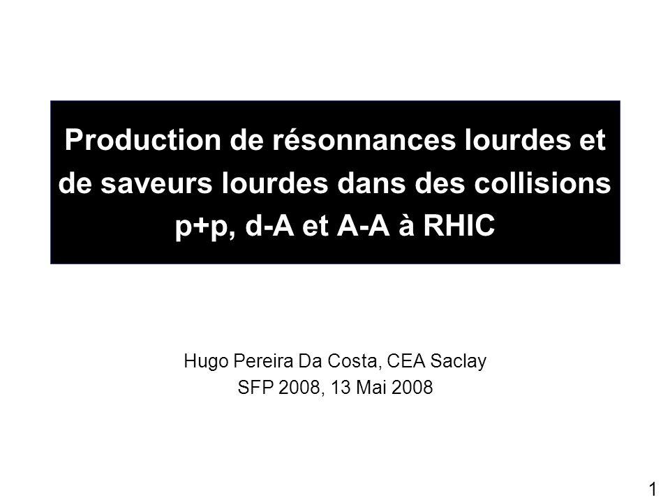 1 Production de résonnances lourdes et de saveurs lourdes dans des collisions p+p, d-A et A-A à RHIC Hugo Pereira Da Costa, CEA Saclay SFP 2008, 13 Ma
