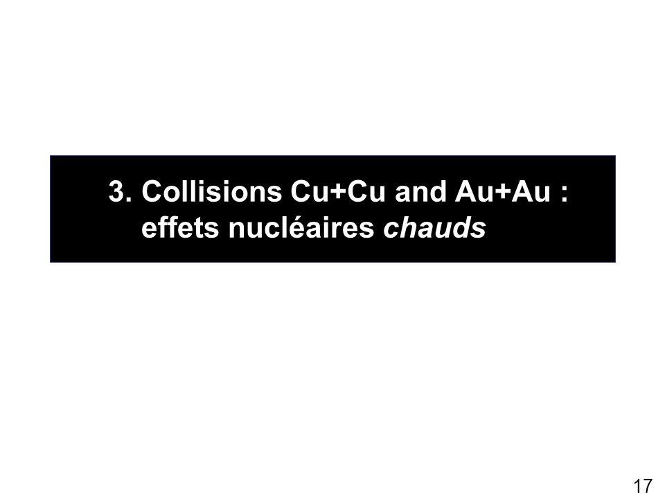 17 3.Collisions Cu+Cu and Au+Au : effets nucléaires chauds