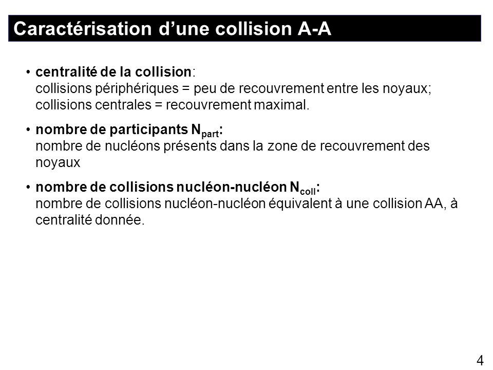 4 Caractérisation dune collision A-A centralité de la collision: collisions périphériques = peu de recouvrement entre les noyaux; collisions centrales
