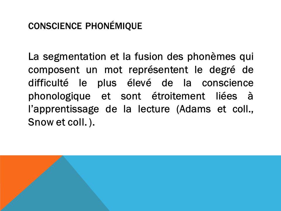 CONSCIENCE PHONÉMIQUE La segmentation et la fusion des phonèmes qui composent un mot représentent le degré de difficulté le plus élevé de la conscience phonologique et sont étroitement liées à lapprentissage de la lecture (Adams et coll., Snow et coll.