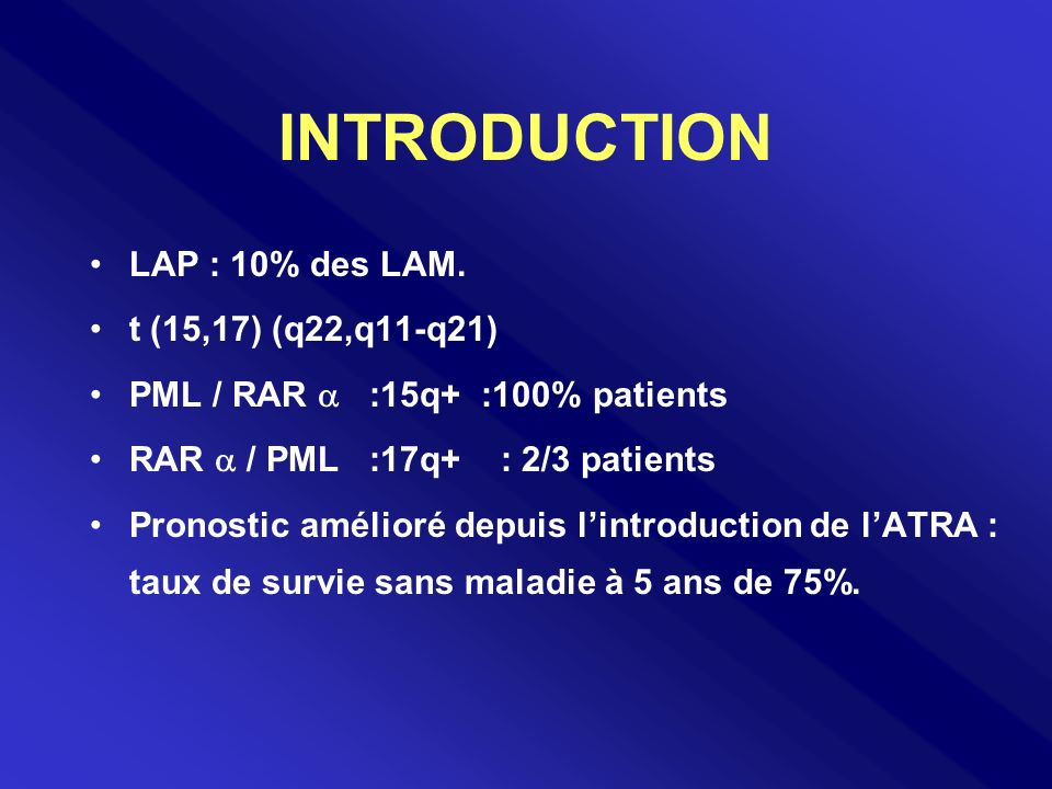 INTRODUCTION LAP : 10% des LAM. t (15,17) (q22,q11-q21) PML / RAR :15q+ :100% patients RAR / PML :17q+ : 2/3 patients Pronostic amélioré depuis lintro