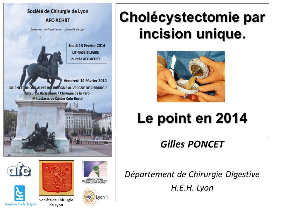 Société de Chirurgie de Lyon Cholécystectomie par incision unique. Le point en 2014 Gilles PONCET Département de Chirurgie Digestive H.E.H. Lyon