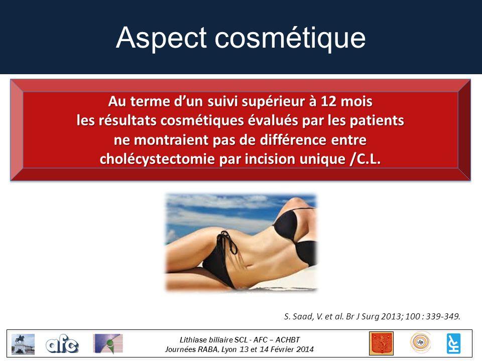 Lithiase biliaire SCL - AFC – ACHBT Journées RABA, Lyon 13 et 14 Février 2014 Aspect cosmétique S. Saad, V. et al. Br J Surg 2013; 100 : 339-349. Au t