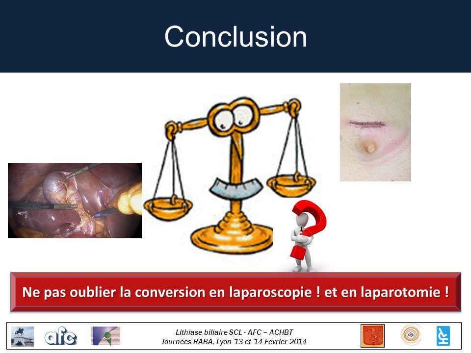 Lithiase biliaire SCL - AFC – ACHBT Journées RABA, Lyon 13 et 14 Février 2014 Conclusion Ne pas oublier la conversion en laparoscopie ! et en laparoto
