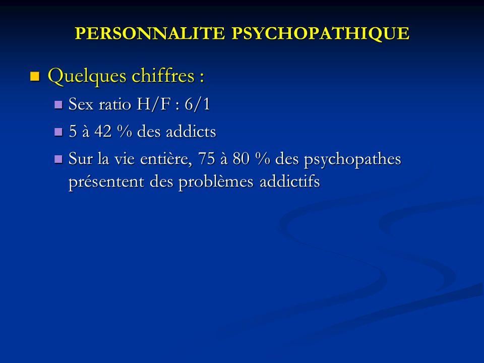 PERSONNALITE PSYCHOPATHIQUE Quelques chiffres : Quelques chiffres : Sex ratio H/F : 6/1 Sex ratio H/F : 6/1 5 à 42 % des addicts 5 à 42 % des addicts Sur la vie entière, 75 à 80 % des psychopathes présentent des problèmes addictifs Sur la vie entière, 75 à 80 % des psychopathes présentent des problèmes addictifs