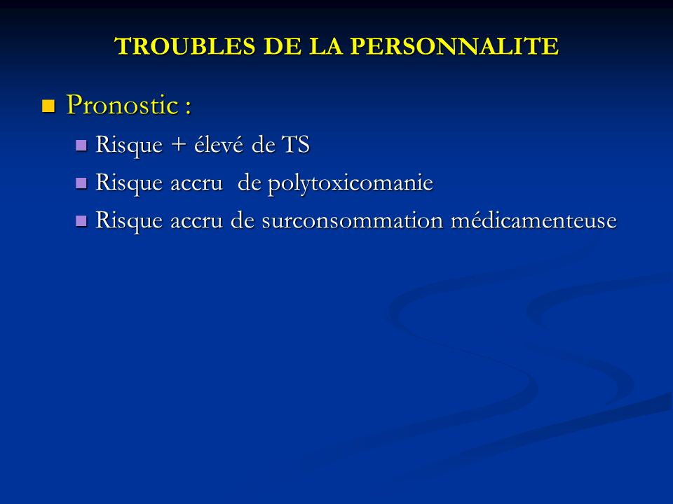 TROUBLES DE LA PERSONNALITE Pronostic : Pronostic : Risque + élevé de TS Risque + élevé de TS Risque accru de polytoxicomanie Risque accru de polytoxicomanie Risque accru de surconsommation médicamenteuse Risque accru de surconsommation médicamenteuse