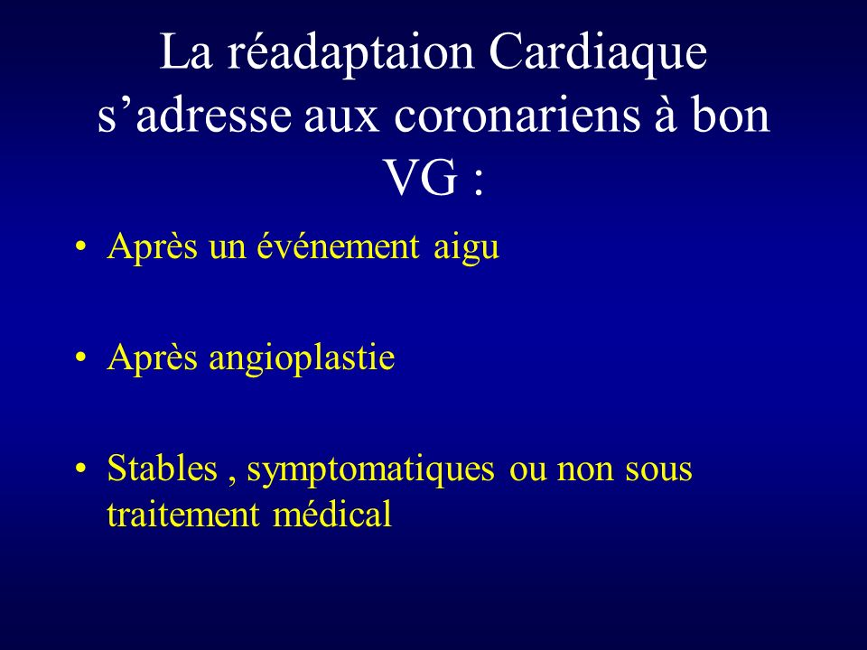 La réadaptaion Cardiaque sadresse aux coronariens à bon VG : Après un événement aigu Après angioplastie Stables, symptomatiques ou non sous traitement médical